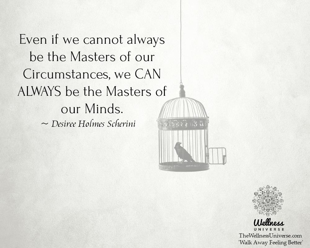 Even if we cannot always be the Masters of our Circumstances, we CAN ALWAYS be the Masters of our Mi