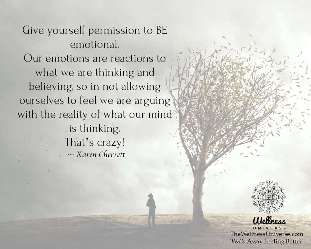 "Give yourself permission to BE emotional. ""Our emotions are reactions to what we are thinking"