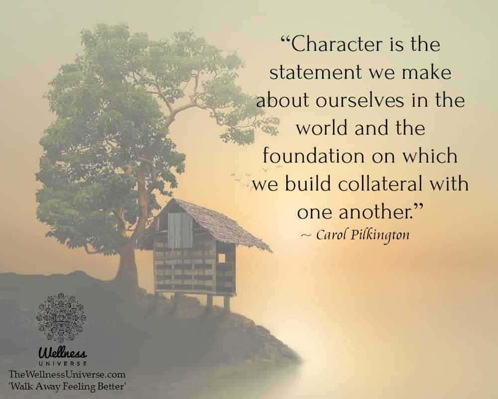 """""""Character is the statement we make about ourselves in the world and the foundation on which we bu"""