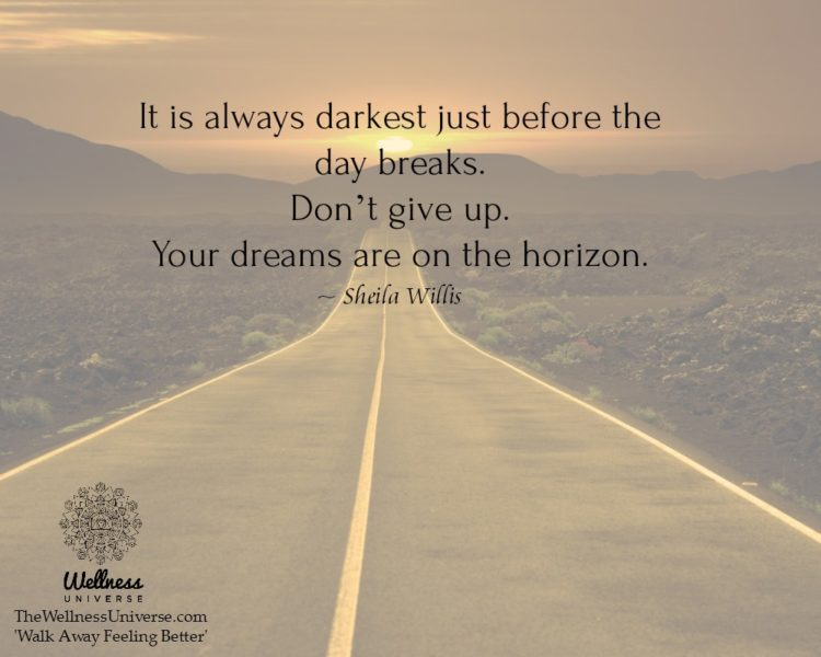 It is always darkest just before the day breaks. Don't give up. Your dreams are on the horizon. ~
