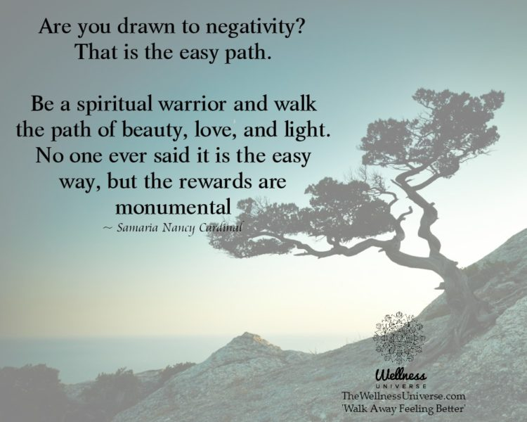Are you drawn to negativity? That is the easy path. Be a spiritual warrior and walk the path of beau