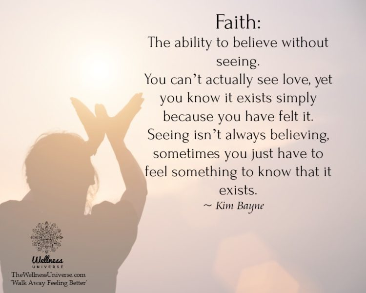 Faith: The ability to believe without seeing. You can't actually see love, yet you know it exists