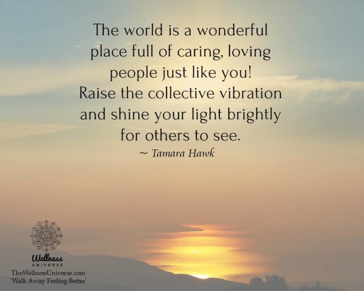 The world is a wonderful place full of caring, loving people just like you! Raise the collective vib