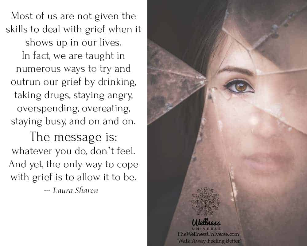 Most of us are not given the skills to deal with grief when it shows up in our lives. In fact, we ar