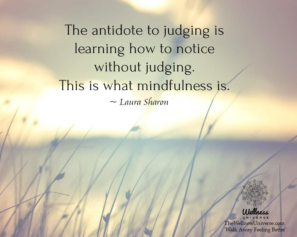 The antidote to judging is learning how to notice without judging. This is what mindfulness is. ~ @L