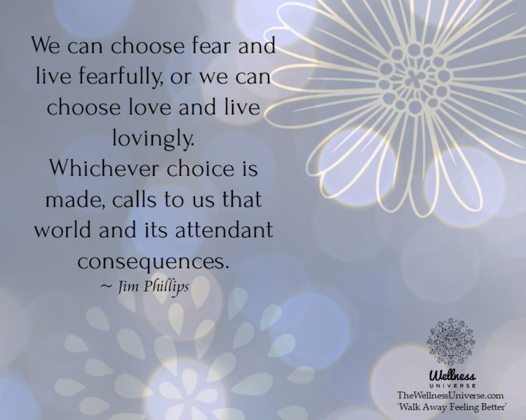We can choose fear and live fearfully, or we can choose love and live lovingly. Whichever choice is