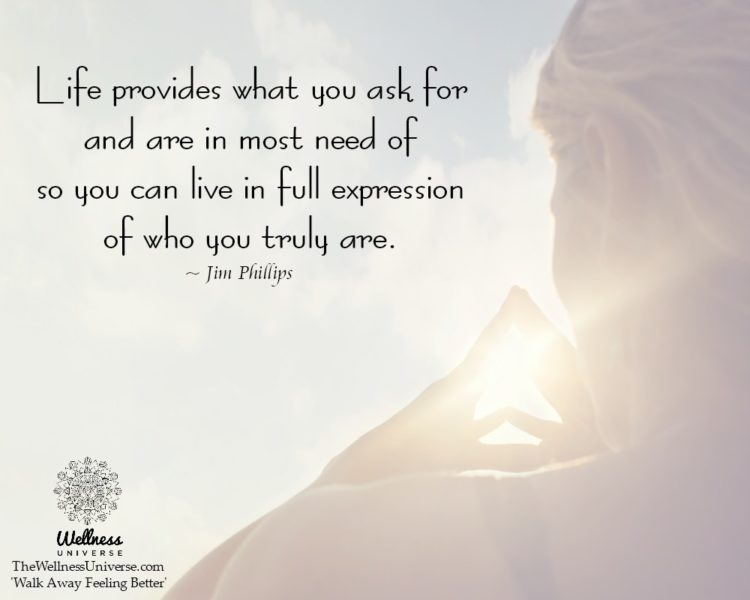 Life provides what you ask for and are in most need of so you can live in full expression of who you