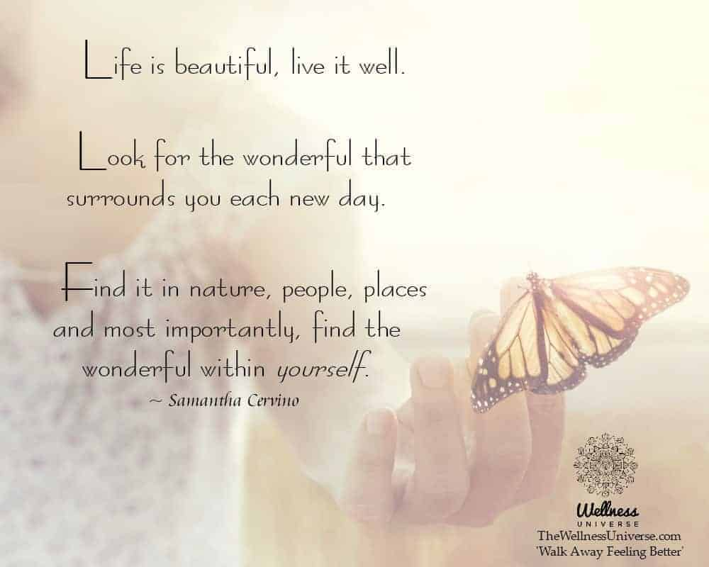 Life is beautiful, live it well. Look for the wonderful that surrounds you each new day. Find it in