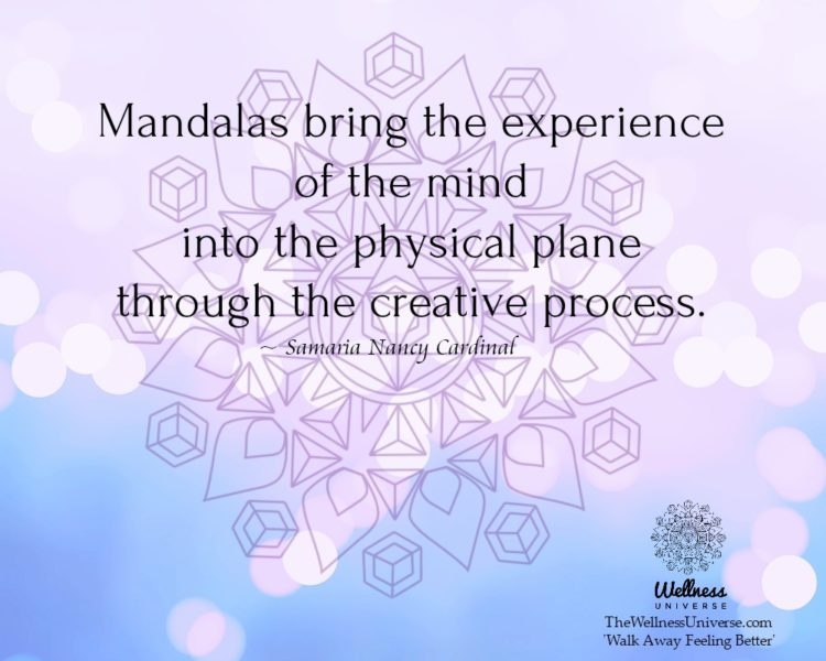 Mandalas bring the experience of the mind into the physical plane through the creative process. ~Sam