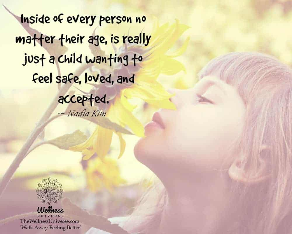 Inside of every person no matter their age, is really just a child wanting to feel safe, loved, and