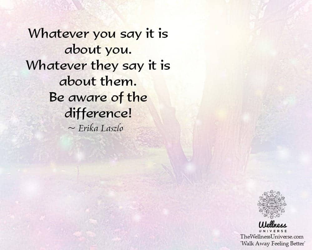 Whatever you say it is about you. Whatever they say it is about them. Be aware of the difference! ~@