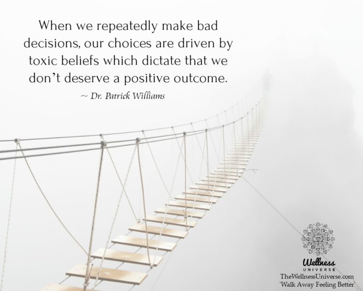 When we repeatedly make bad decisions, our choices are driven by toxic beliefs which dictate that we