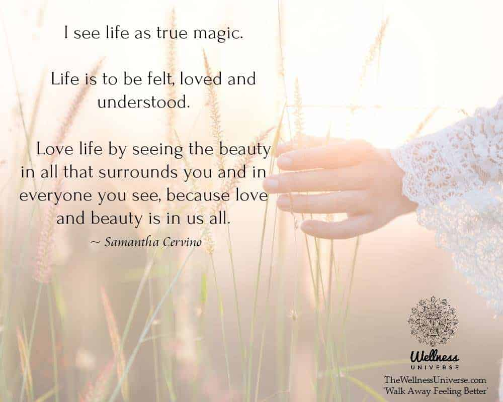 """I see life as true magic. Life is to be felt, loved and understood. Love life by seeing the b"