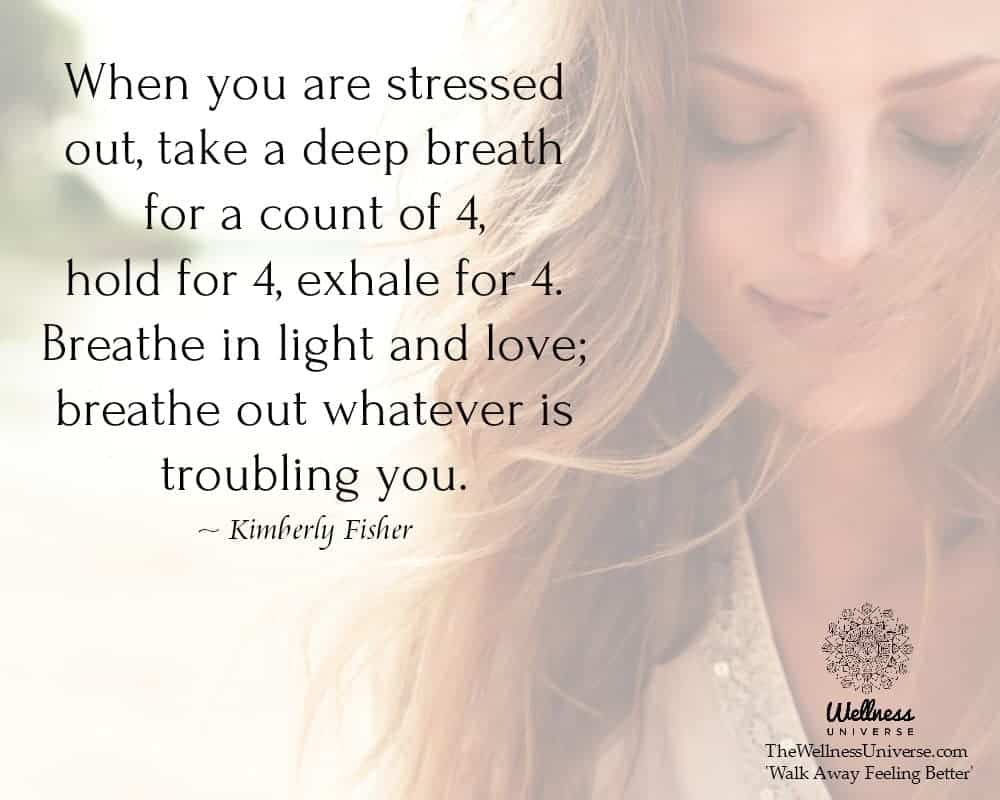 When you are stressed out, take a deep breath for a count of 4, hold for 4, exhale for 4. Breathe in