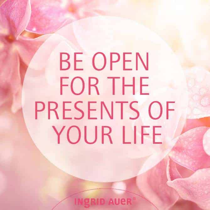 BE OPEN FOR THE PRESENTS OF YOUR LIFE! Sometimes life has gifts in store for us which we do not reco