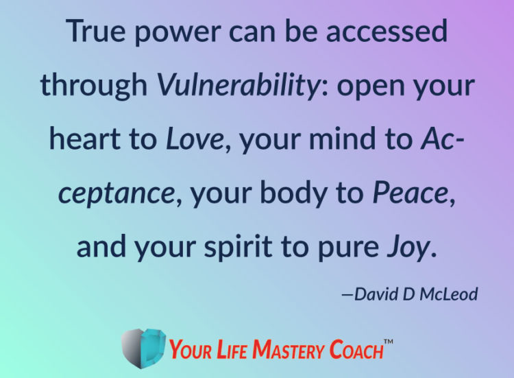 True power can be accessed through Vulnerability: open your heart to Love, your mind to Acceptance,