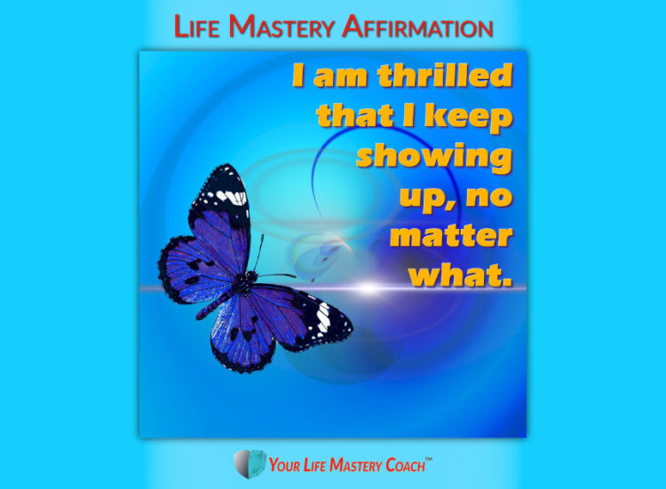 Life Mastery Affirmation: I am thrilled that I keep showing up, no matter what.191111