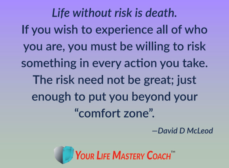Life without risk is death. If you wish to experience all of who you are, you must be willing to ris