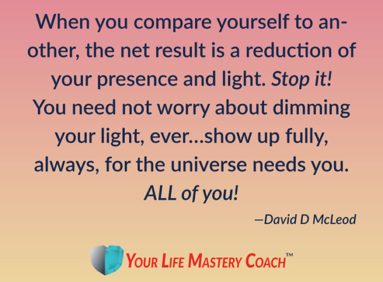 When you compare yourself to another, the net result is a reduction of your presence and light. Stop