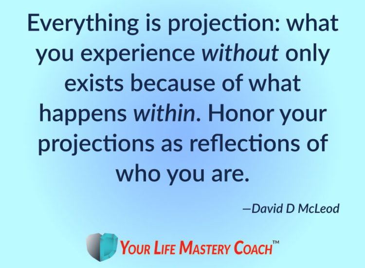 Everything is projection: what you experience without only exists because of what happens within. Ho