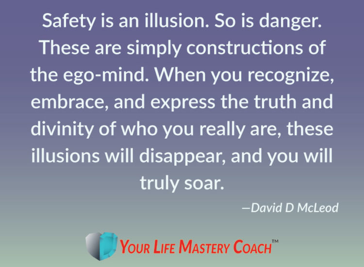 Safety is an illusion. So is danger. These are simply constructions of the ego-mind. When you recogn
