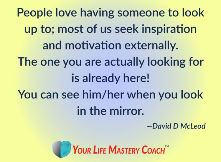 People love having someone to look up to; most of us seek inspiration and motivation externally. The