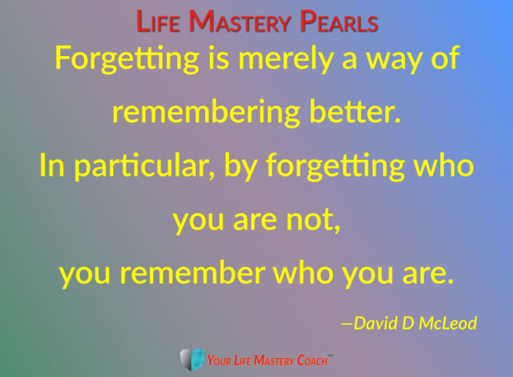 Forgetting is merely a way of remembering better. In particular, by forgetting who you are not, you