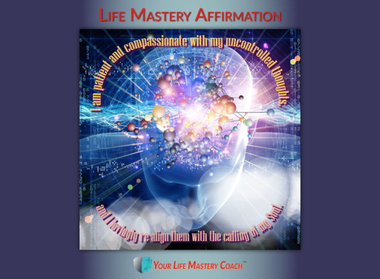 Life Mastery Affirmation: I am patient and compassionate with my uncontrolled thoughts, and I loving