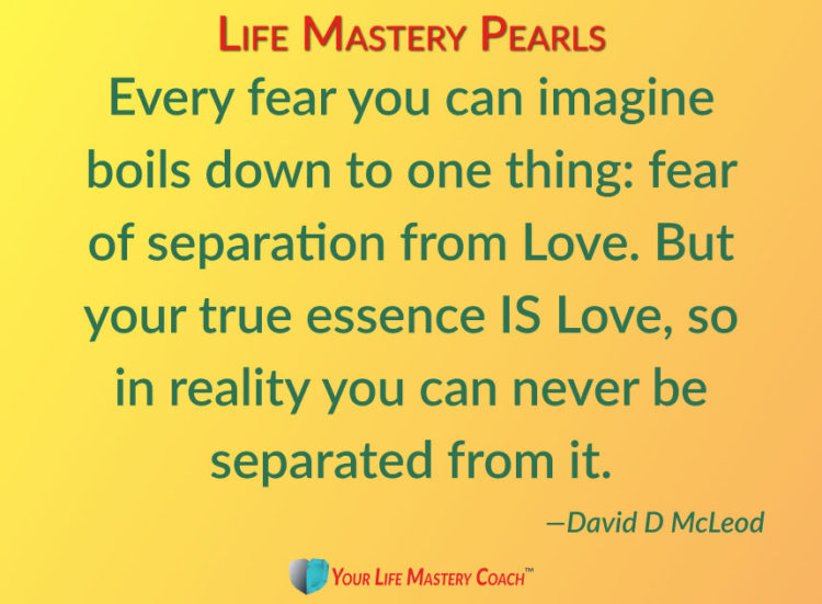 Every fear you can imagine boils down to one thing: fear of separation from Love. But your true esse