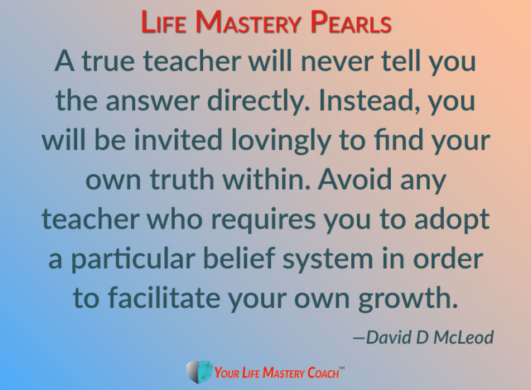 A true teacher will never tell you the answer directly. Instead, you will be invited lovingly to fin