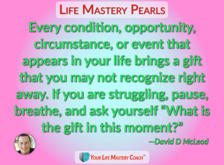 Every condition, opportunity, circumstance, or event that appears in your life brings a gift that yo