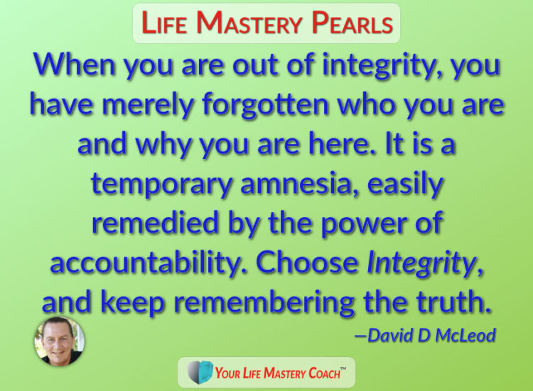 When you are out of integrity, you have merely forgotten who you are and why you are here. It is a t