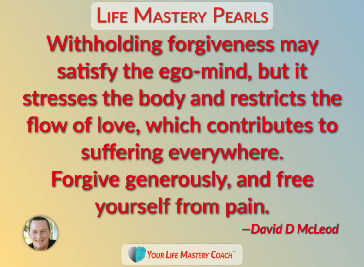 Withholding forgiveness may satisfy the ego-mind, but it stresses the body and restricts the flow of