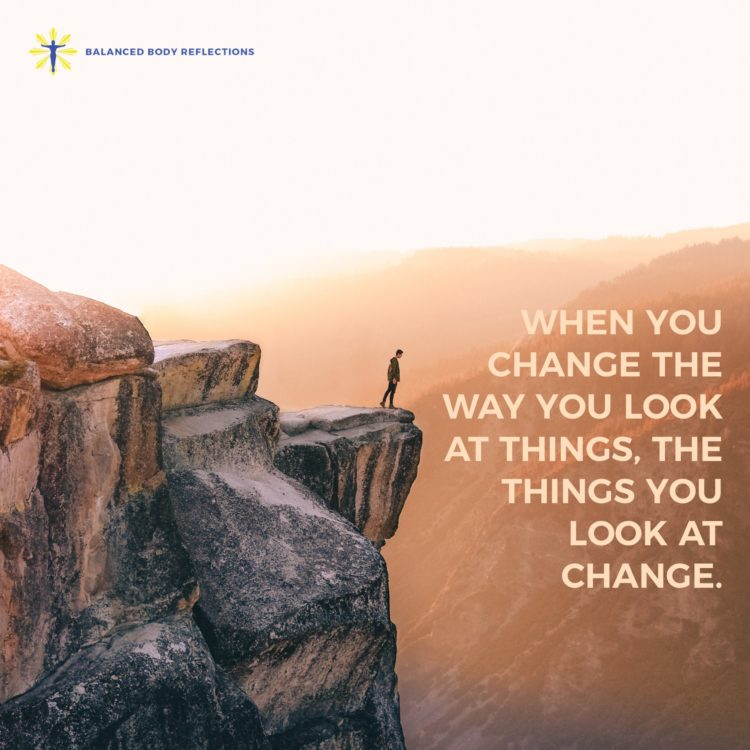 When you change the way you look at things, the things you look at change. Life is truly all about p