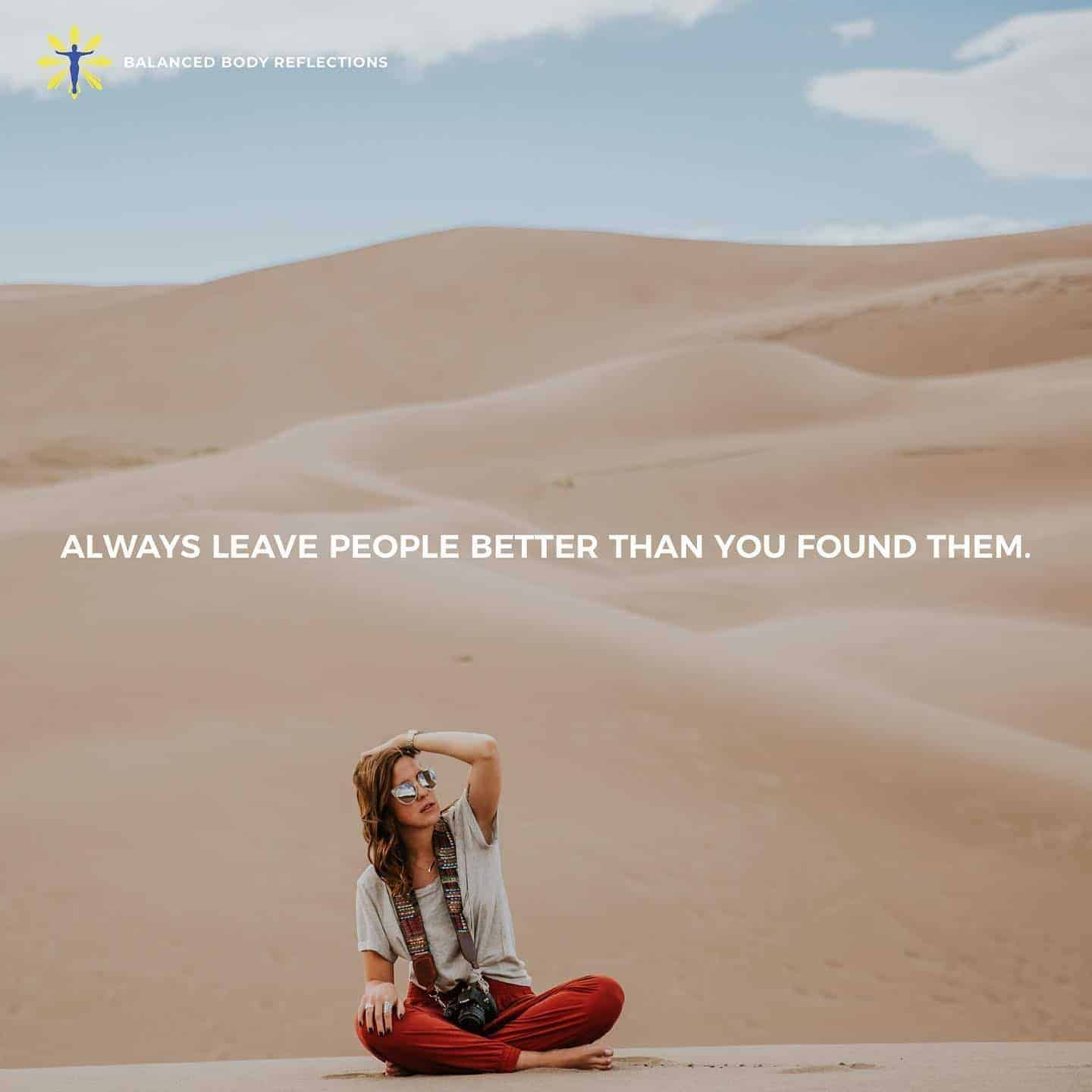 Always leave people better than you find them.  Speak love, and truth into the souls of