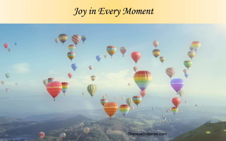 JOY IN EVERY MOMENT Joy is an attitude. It is a choice one makes every moment. The key to joy is gra