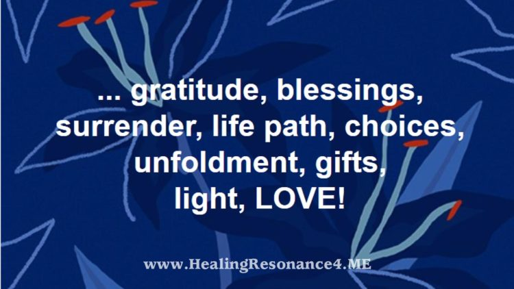 … gratitude, blessings, surrender, life path, choices, unfoldment, gifts, light, LOVE! @Healin