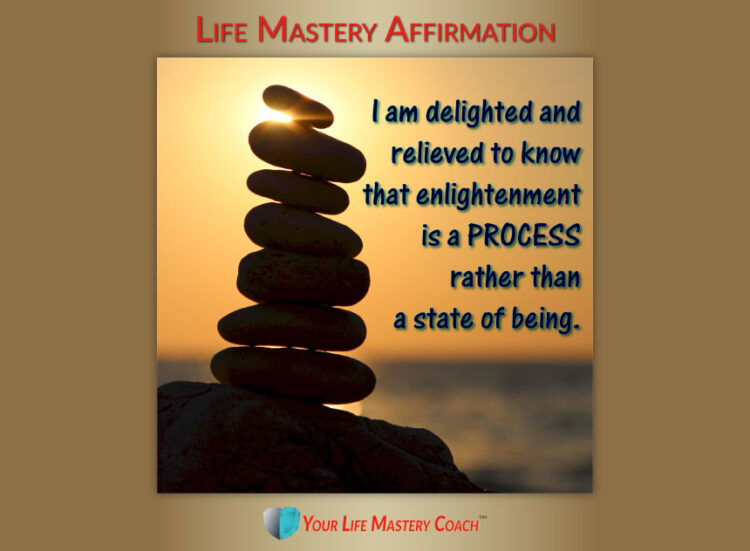Life Mastery Affirmation: I am delighted and relieved to know that enlightenment is a process rather