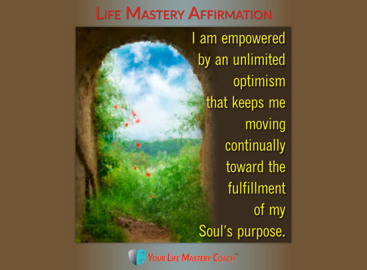 Life Mastery Affirmation: I am empowered by an unlimited optimism that keeps me moving continually t