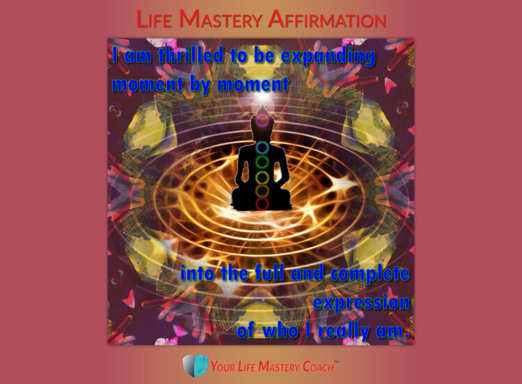 Life Mastery Affirmation: I am thrilled to be expanding moment by moment into the full and complete