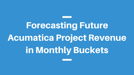 Forecasting Future Acumatica Project Revenue in Monthly Buckets