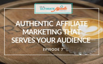 Episode 7: Authentic Affiliate Marketing that Serves Your Audience