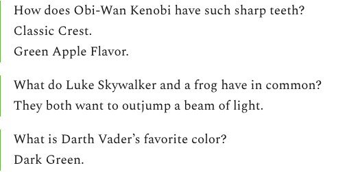 How does Obi-Wan Kenobi have such sharp teeth? Classic Crest. Green Apple Flavor. What do Luke Skywalker and a frog have in common? They both want to outjump a beam of light. What is Darth Vader's favorite color? Dark Green.