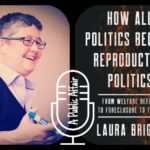 How All Politics Became Reproductive Politics with Laura Briggs