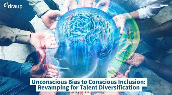 Unconscious Bias to Conscious Inclusion: Revamping for Talent Diversification
