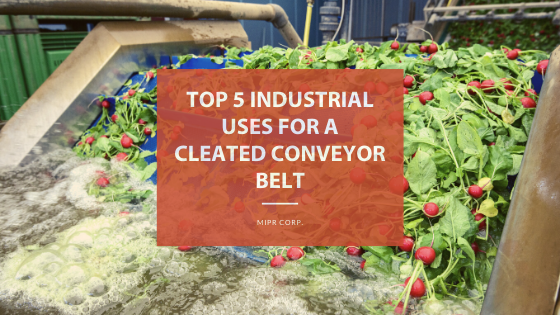 Top 5 Industrial Uses for a Cleated Conveyor Belt MIPRCorp